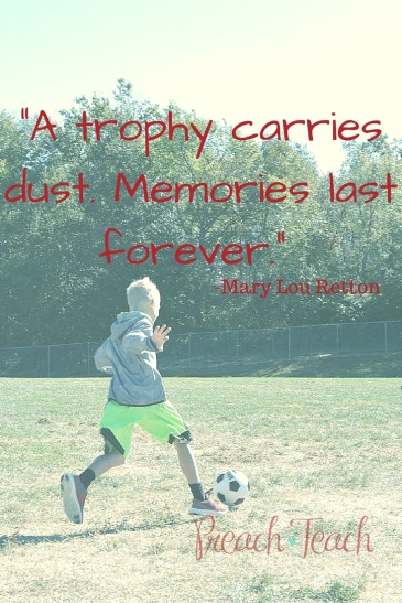 """A trophy carries dust. Memories last forever."" -Mary Lou Retton. Reasons why it is okay if my child does not become a professional athlete."